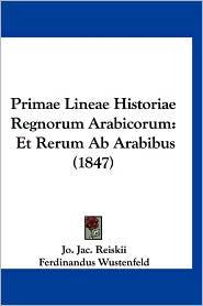 Primae Lineae Historiae Regnorum Arabicorum: Et Rerum AB Arabibus (1847) - Jo Jac Reiskii, Ferdinandus Wustenfeld (Editor)