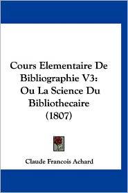 Cours Elementaire de Bibliographie V3: Ou La Science Du Bibliothecaire (1807) - Claude Francois Achard