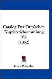 Catalog Der Otto'schen Kupferstichsammlung V2 (1852) - Ernest Peter Otto