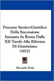 Processo Storico-Giuridico Della Successione Intestata in Roma Dalle XII Tavole Alla Riforma Di Giustiniano (1872) - Riccardo Frola