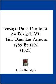 Voyage Dans L'Inde Et Au Bengale V1: Fait Dans Les Annees 1789 Et 1790 (1801) - L. De Grandpre