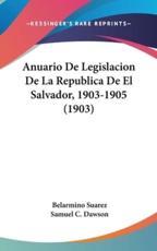 Anuario de Legislacion de La Republica de El Salvador, 1903-1905 (1903) - Belarmino Suarez