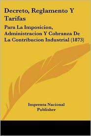 Decreto, Reglamento Y Tarifas: Para La Imposicion, Administracion Y Cobranza De La Contribucion Industrial (1873) - Imprenta Nacional Publisher