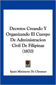 Decretos Creando Y Organizando El Cuerpo De Administracion Civil De Filipinas (1870) - Spain Ministerio De Ultramar