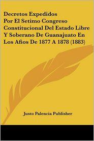 Decretos Expedidos Por El Setimo Congreso Constitucional Del Estado Libre Y Soberano De Guanajuato En Los Afios De 1877 A 1878 (1883) - Justo Palencia Publisher