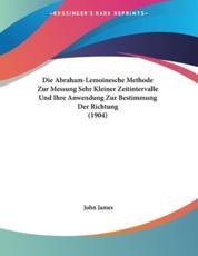 Die Abraham-Lemoinesche Methode Zur Messung Sehr Kleiner Zeitintervalle Und Ihre Anwendung Zur Bestimmung Der Richtung (1904) - John James