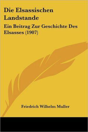 Die Elsassischen Landstande: Ein Beitrag Zur Geschichte Des Elsasses (1907) - Friedrich Wilhelm Muller