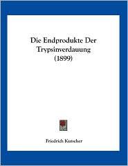 Die Endprodukte Der Trypsinverdauung (1899) - Friedrich Kutscher