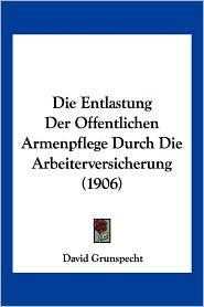 Die Entlastung Der Offentlichen Armenpflege Durch Die Arbeiterversicherung (1906) - David Grunspecht
