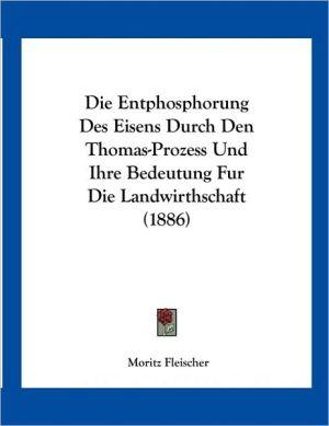 Die Entphosphorung Des Eisens Durch Den Thomas-Prozess Und Ihre Bedeutung Fur Die Landwirthschaft (1886) - Moritz Fleischer