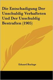 Die Entschadigung Der Unschuldig Verhafteten Und Der Unschuldig Bestraften (1905) - Eduard Burlage
