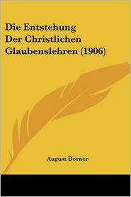 Die Entstehung Der Christlichen Glaubenslehren (1906) - August Dorner