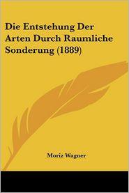 Die Entstehung Der Arten Durch Raumliche Sonderung (1889) - Moriz Wagner