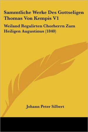 Sammtliche Werke Des Gottseligen Thomas Von Kempis V1: Weiland Regulirten Chorherrn Zum Heiligen Augustinus (1840)