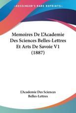 Memoires de L'Academie Des Sciences Belles-Lettres Et Arts de Savoie V1 (1887) - Des Sciences Belles-Lettres L'Academie Des Sciences Belles-Lettres