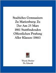 Stadtiches Gymnasium Zu Marienburg: Zu Der Am 25 Marz 1861 Stattfindenden Offentlichen Prufung Aller Klassen (1861) - Theod. Breiter, Dr. Eckerdt