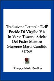 Traduzione Letterale Dell' Eneide Di Virgilio V1: In Verso Toscano Sciolto Del Padre Maestro Giuseppe Maria Candido (1768) - Giuseppe Maria Candido