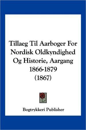 Tillaeg Til Aarboger For Nordisk Oldkyndighed Og Historie, Aargang 1866-1879 (1867) - Bogtrykkeri Publisher