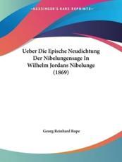 Ueber Die Epische Neudichtung Der Nibelungensage in Wilhelm Jordans Nibelunge (1869) - Georg Reinhard Rope