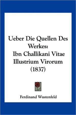 Ueber Die Quellen Des Werkes: Ibn Challikani Vitae Illustrium Virorum (1837) - Ferdinand Wustenfeld