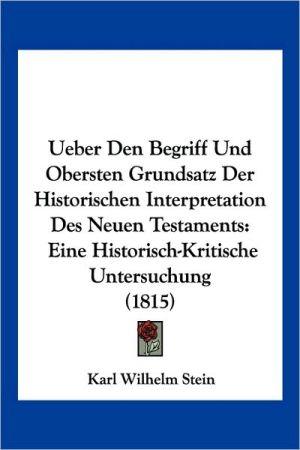 Ueber Den Begriff Und Obersten Grundsatz Der Historischen Interpretation Des Neuen Testaments: Eine Historisch-Kritische Untersuchung (1815)