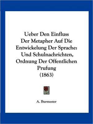 Ueber Den Einfluss Der Metapher Auf Die Entwickelung Der Sprache: Und Schulnachrichten, Ordnung Der Offentlichen Prufung (1863)