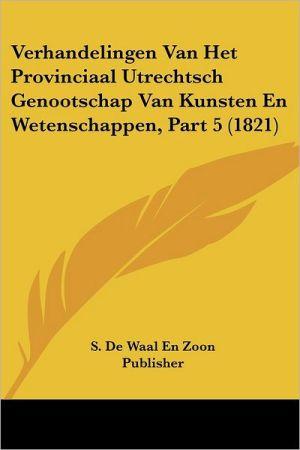 Verhandelingen Van Het Provinciaal Utrechtsch Genootschap Van Kunsten En Wetenschappen, Part 5 (1821)