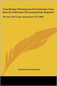 Acta Bosnae Potissimum Ecclesiastica Cum Insertis Editorum Documentorum Regestis: Ab Anno 925 Usque Ad Annum 1752 (1892) - Eusebius Fermendzin