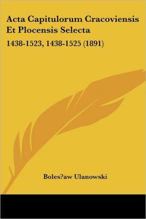 ACTA Capitulorum Cracoviensis Et Plocensis Selecta: 1438-1523, 1438-1525 (1891) - Boleslaw Ulanowski