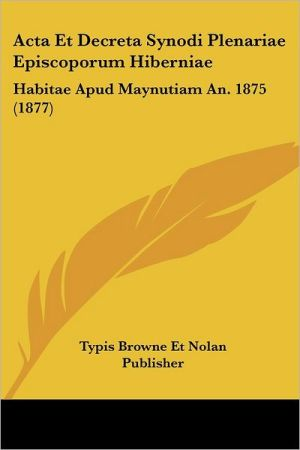 Acta Et Decreta Synodi Plenariae Episcoporum Hiberniae: Habitae Apud Maynutiam An. 1875 (1877) - Typis Browne Et Nolan Publisher