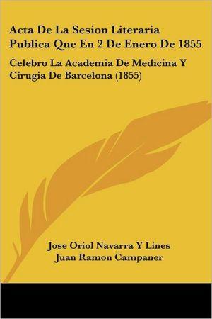Acta De La Sesion Literaria Publica Que En 2 De Enero De 1855: Celebro La Academia De Medicina Y Cirugia De Barcelona (1855) - Jose Oriol Navarra Y Lines, Juan Ramon Campaner
