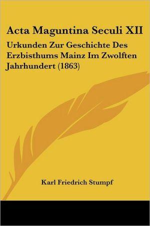 Acta Maguntina Seculi XII: Urkunden Zur Geschichte Des Erzbisthums Mainz Im Zwolften Jahrhundert (1863)
