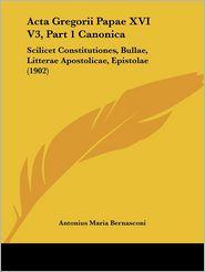 Acta Gregorii Papae XVI V3, Part 1 Canonica: Scilicet Constitutiones, Bullae, Litterae Apostolicae, Epistolae (1902) - Antonius Maria Bernasconi