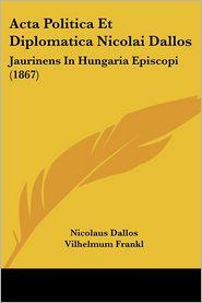 Acta Politica Et Diplomatica Nicolai Dallos: Jaurinens In Hungaria Episcopi (1867) - Nicolaus Dallos, Vilhelmum Frankl, Carolum Rath