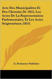 Acte Des Municipalites Et Des Chemins De 1855, Les Actes De La Representation Parlementaire, Et Les Actes Seigneuriaux (1855) - G. Desbarate Publisher