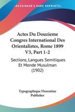 Actes Du Douzieme Congres International Des Orientalistes, Rome 1899 V3, Part 1-2 - Florentine Publisher Typographique Florentine Publisher