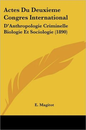 Actes Du Deuxieme Congres International: D'Anthropologie Criminelle Biologie Et Sociologie (1890) - E. Magitot