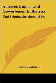 Aelteres Bunst- Und Gewerbesen In Bistriss: Und Schulnachrichten (1864) - Heinrich Wittstock