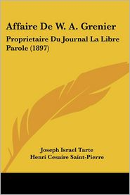Affaire De W.A. Grenier: Proprietaire Du Journal La Libre Parole (1897) - Joseph Israel Tarte, Henri Cesaire Saint-Pierre