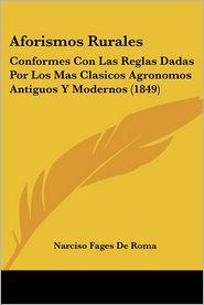 Aforismos Rurales: Conformes Con Las Reglas Dadas Por Los Mas Clasicos Agronomos Antiguos Y Modernos (1849) - Narciso Fages De Roma