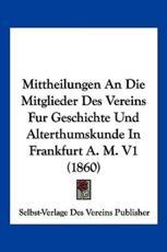 Mittheilungen an Die Mitglieder Des Vereins Fur Geschichte Und Alterthumskunde in Frankfurt A. M. V1 (1860) - Des Vereins Publisher Selbst-Verlage Des Vereins Publisher
