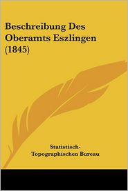 Beschreibung Des Oberamts Eszlingen (1845) - Statistisch-Topographischen Bureau (Editor)