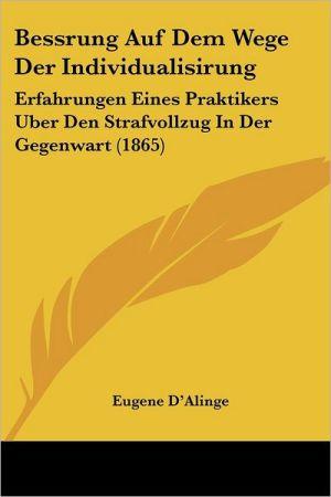 Bessrung Auf Dem Wege Der Individualisirung: Erfahrungen Eines Praktikers Uber Den Strafvollzug In Der Gegenwart (1865)