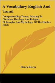 A Vocabulary English And Tamil: Comprehending Terms, Relating To Christian Theology, And Religion, Philosophy, And Mythology, Of The Hindus (1852) - Henry Bower