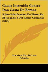 Causa Instruida Contra Don Casto De Beraza: Sobre Falsificacion De Firma En El Juzgado 3 Del Ramo Criminal (1875) - Francisco Diaz De Leon Publisher