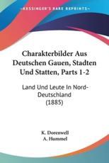 Charakterbilder Aus Deutschen Gauen, Stadten Und Statten, Parts 1-2 - K Dorenwell (editor)