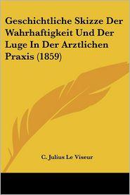 Geschichtliche Skizze Der Wahrhaftigkeit Und Der Luge In Der Arztlichen Praxis (1859) - C. Julius Le Viseur