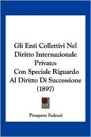 Gli Enti Collettivi Nel Diritto Internazionale Privato: Con Speciale Riguardo Al Diritto Di Successione (1897) - Prospero Fedozzi