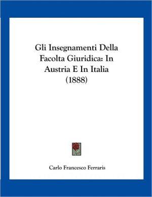 Gli Insegnamenti Della Facolta Giuridica: In Austria E In Italia (1888) - Carlo Francesco Ferraris