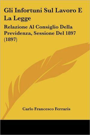 Gli Infortuni Sul Lavoro E La Legge: Relazione Al Consiglio Della Previdenza, Sessione Del 1897 (1897) - Carlo Francesco Ferraris